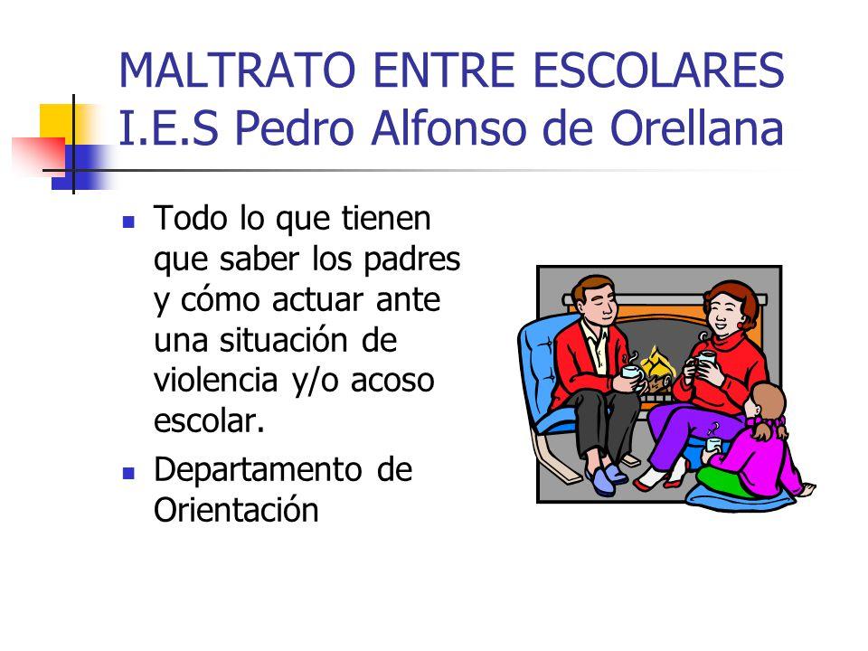 MALTRATO ENTRE ESCOLARES I.E.S Pedro Alfonso de Orellana Todo lo que tienen que saber los padres y cómo actuar ante una situación de violencia y/o aco