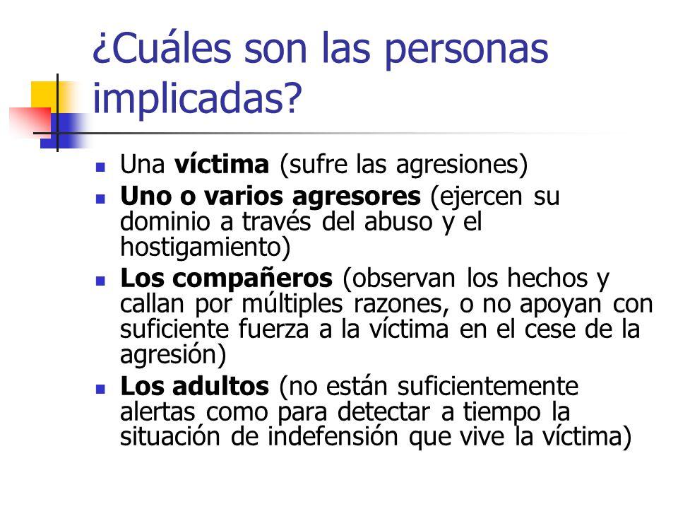 ¿Cuáles son las personas implicadas? Una víctima (sufre las agresiones) Uno o varios agresores (ejercen su dominio a través del abuso y el hostigamien