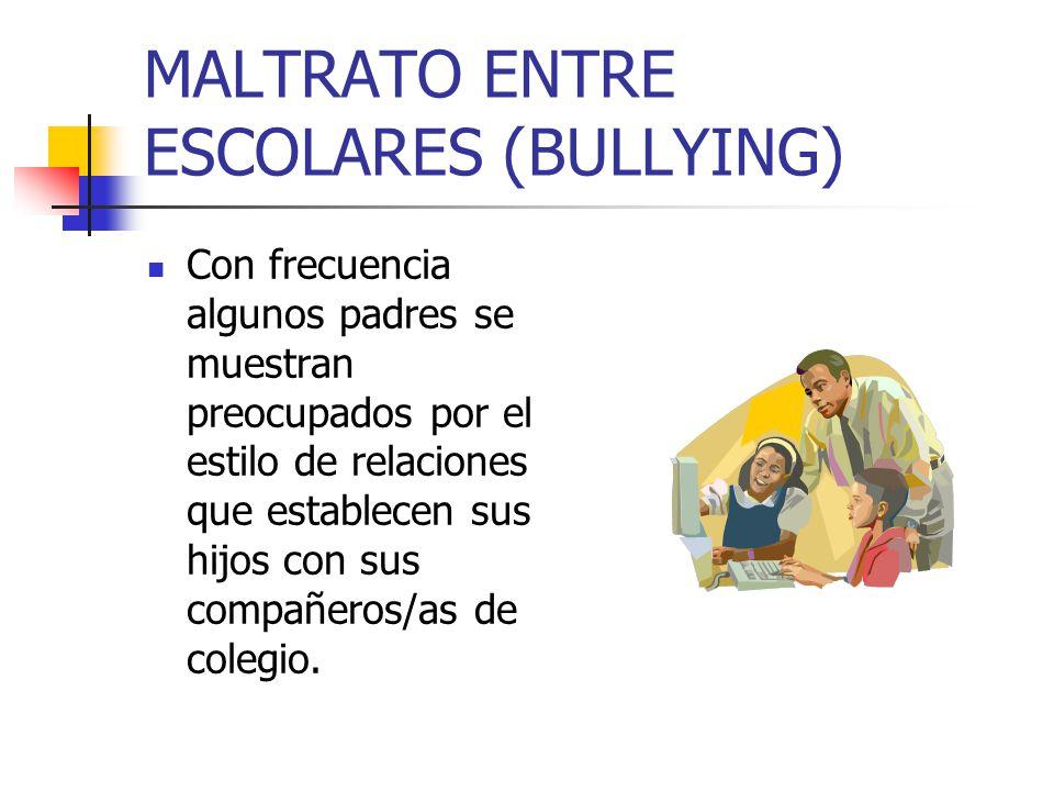 MALTRATO ENTRE ESCOLARES (BULLYING) Con frecuencia algunos padres se muestran preocupados por el estilo de relaciones que establecen sus hijos con sus