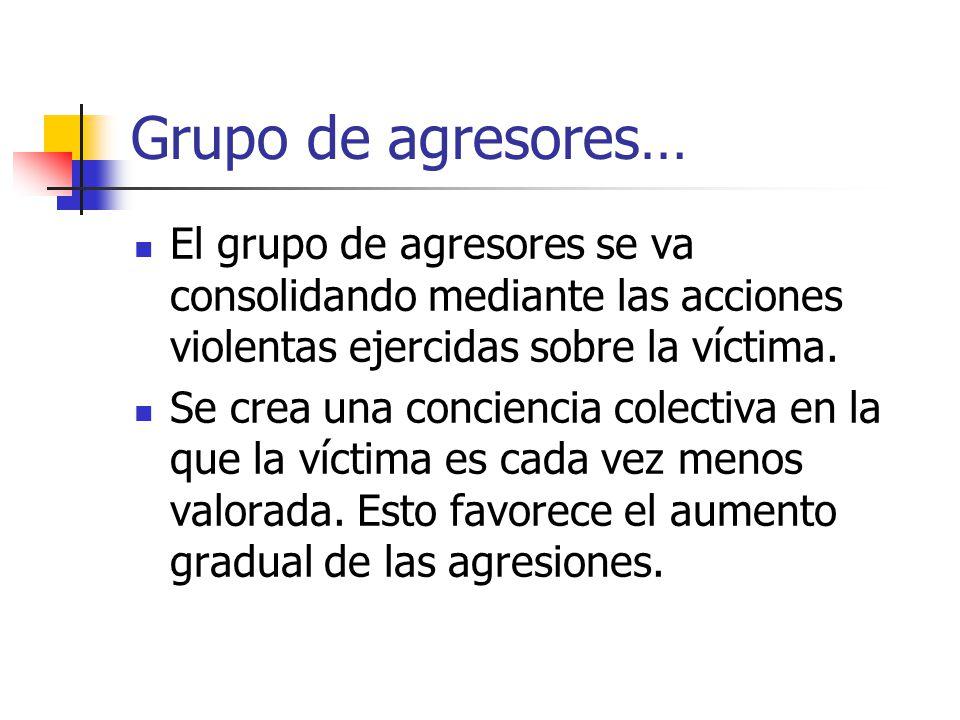 Grupo de agresores… El grupo de agresores se va consolidando mediante las acciones violentas ejercidas sobre la víctima. Se crea una conciencia colect