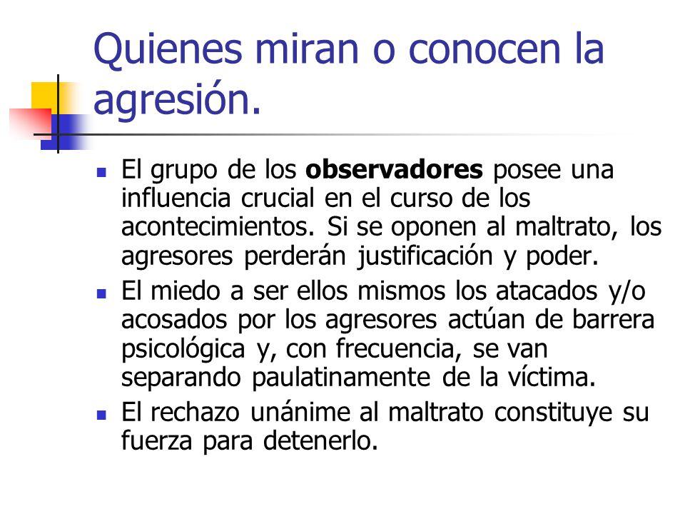 Quienes miran o conocen la agresión. El grupo de los observadores posee una influencia crucial en el curso de los acontecimientos. Si se oponen al mal