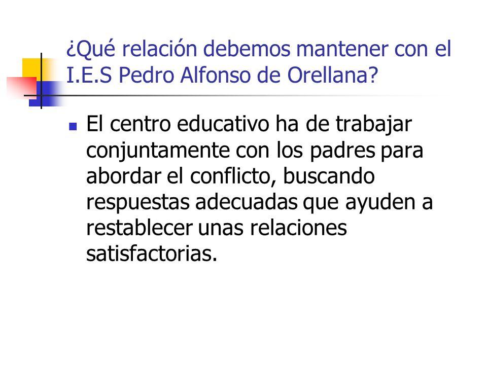 ¿Qué relación debemos mantener con el I.E.S Pedro Alfonso de Orellana? El centro educativo ha de trabajar conjuntamente con los padres para abordar el