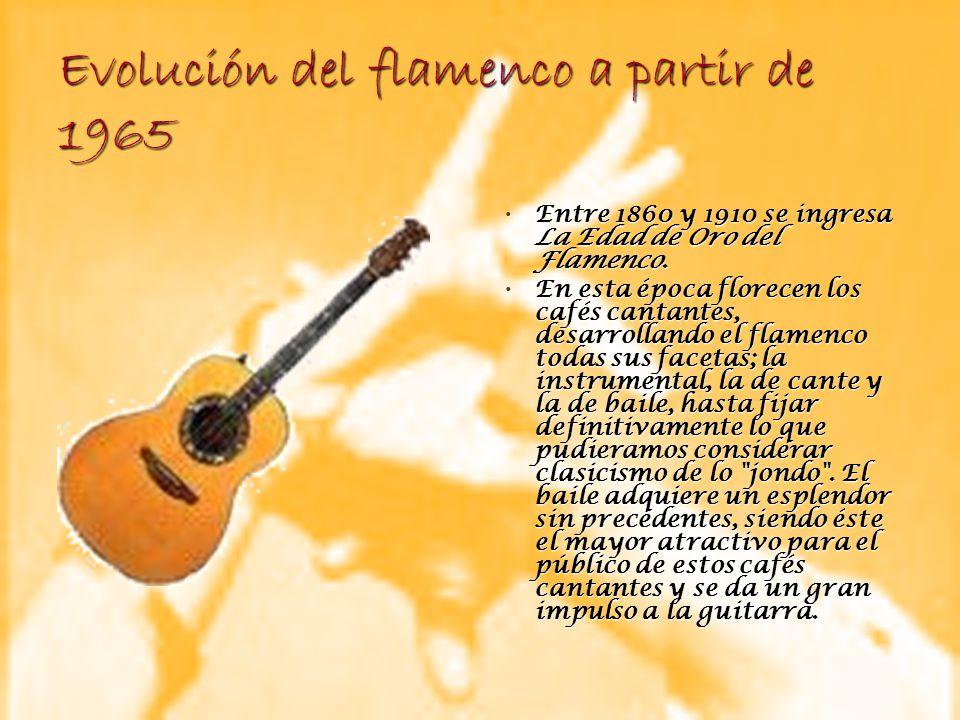 Evolución del flamenco a partir de 1965 Entre 1860 y 1910 se ingresa La Edad de Oro del Flamenco. Entre 1860 y 1910 se ingresa La Edad de Oro del Flam