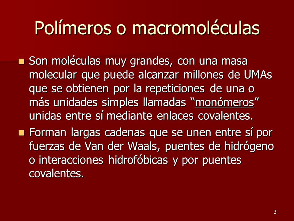 3 Polímeros o macromoléculas Son moléculas muy grandes, con una masa molecular que puede alcanzar millones de UMAs que se obtienen por la repeticiones