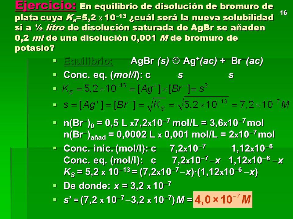 15 Ejemplo: ¿Cuál será la solubilidad del cloruro de plata si añadimos nitrato de plata, sal soluble, hasta una concentración final 0,002 M? AgCl(s) A