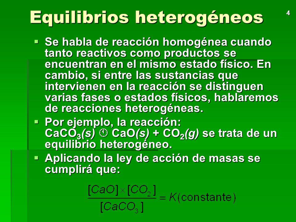 4 Equilibrios heterogéneos Se habla de reacción homogénea cuando tanto reactivos como productos se encuentran en el mismo estado físico.