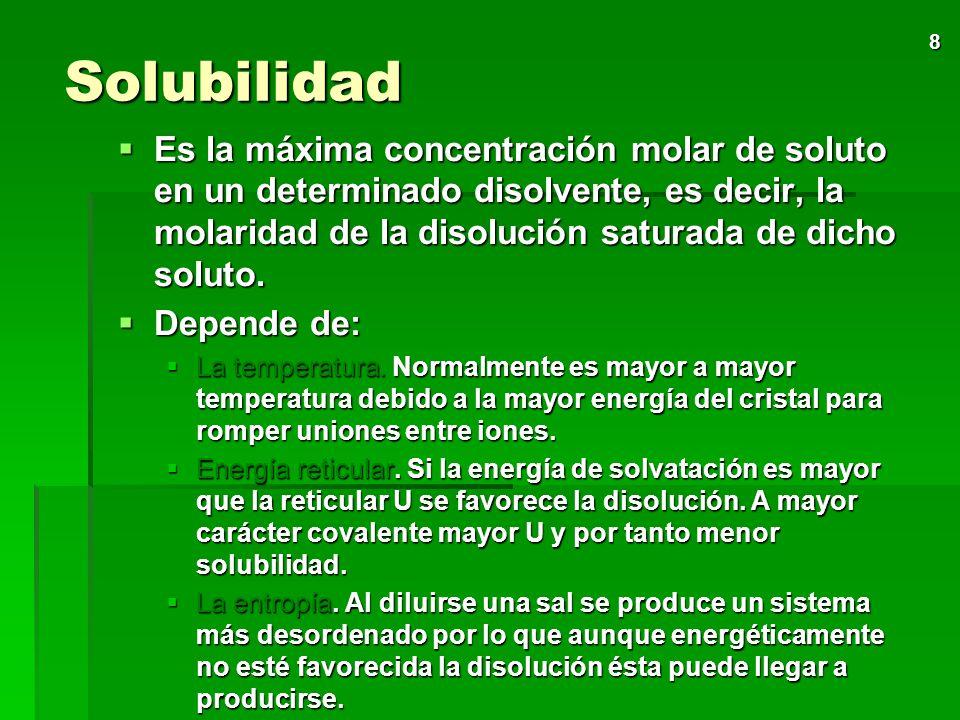 8 Solubilidad Es la máxima concentración molar de soluto en un determinado disolvente, es decir, la molaridad de la disolución saturada de dicho soluto.