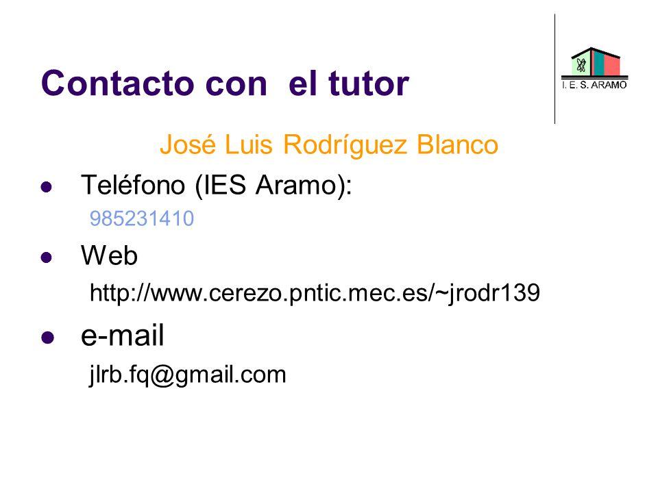 Contacto con el tutor José Luis Rodríguez Blanco Teléfono (IES Aramo): 985231410 Web http://www.cerezo.pntic.mec.es/~jrodr139 e-mail jlrb.fq@gmail.com