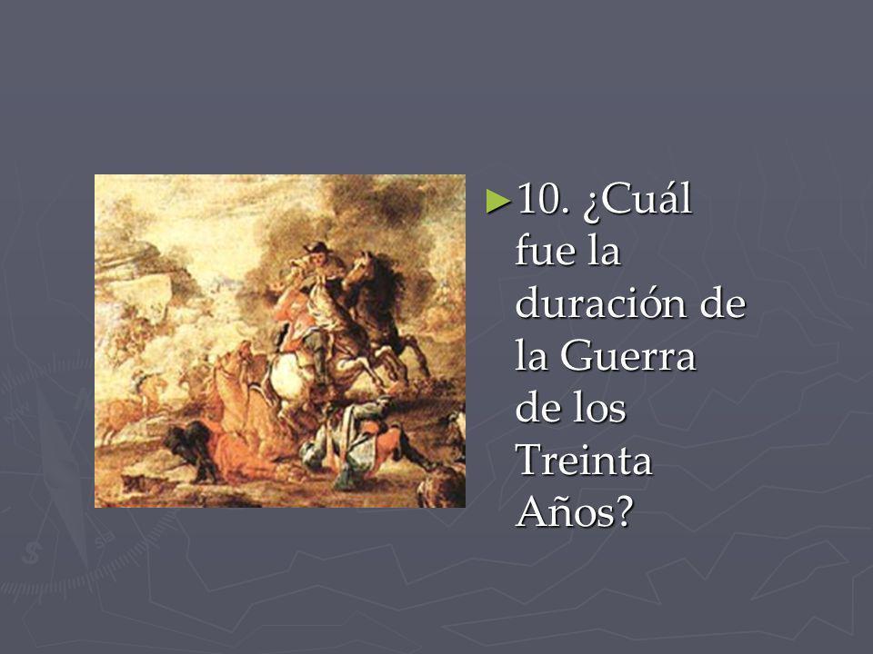 10. ¿Cuál fue la duración de la Guerra de los Treinta Años? 10. ¿Cuál fue la duración de la Guerra de los Treinta Años?