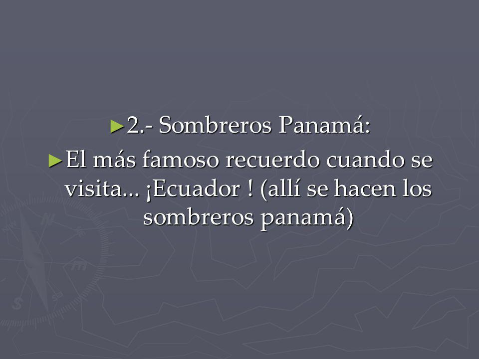 2.- Sombreros Panamá: 2.- Sombreros Panamá: El más famoso recuerdo cuando se visita... ¡Ecuador ! (allí se hacen los sombreros panamá) El más famoso r