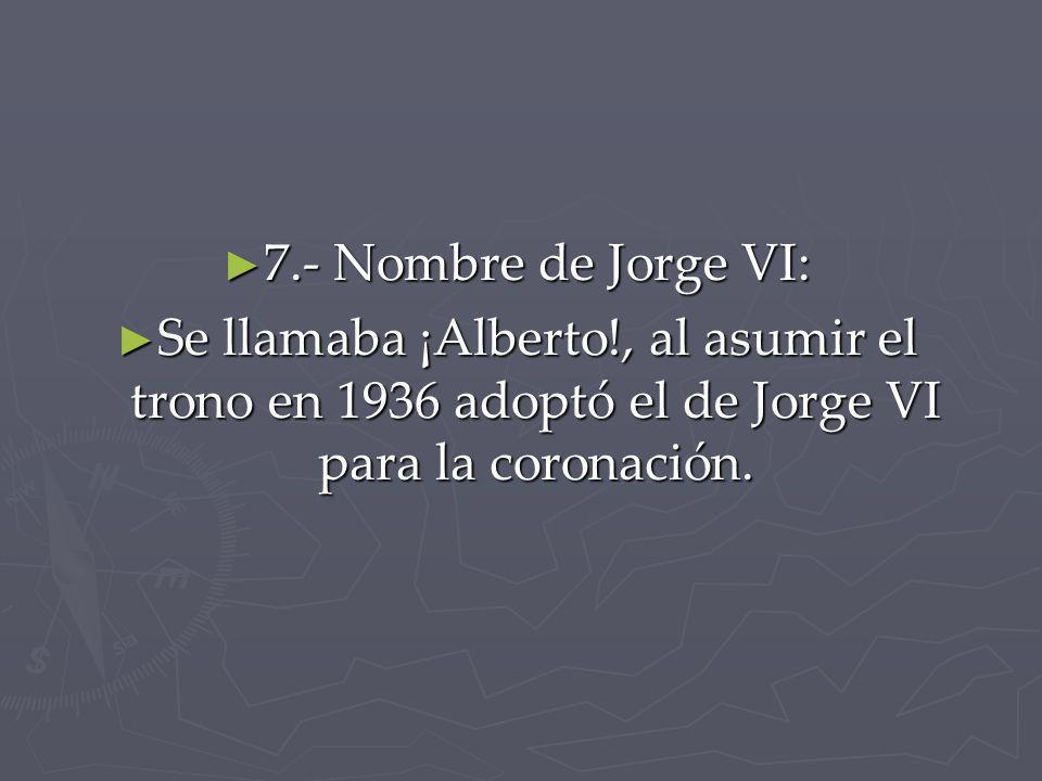 7.- Nombre de Jorge VI: 7.- Nombre de Jorge VI: Se llamaba ¡Alberto!, al asumir el trono en 1936 adoptó el de Jorge VI para la coronación. Se llamaba