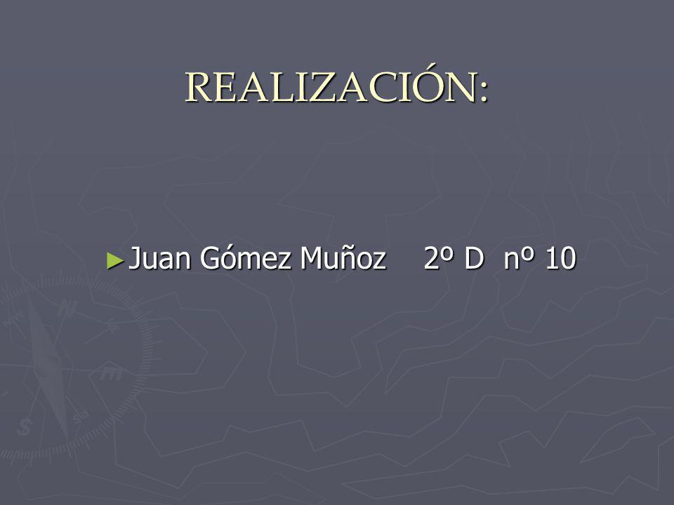 REALIZACIÓN: Juan Gómez Muñoz 2º D nº 10 Juan Gómez Muñoz 2º D nº 10
