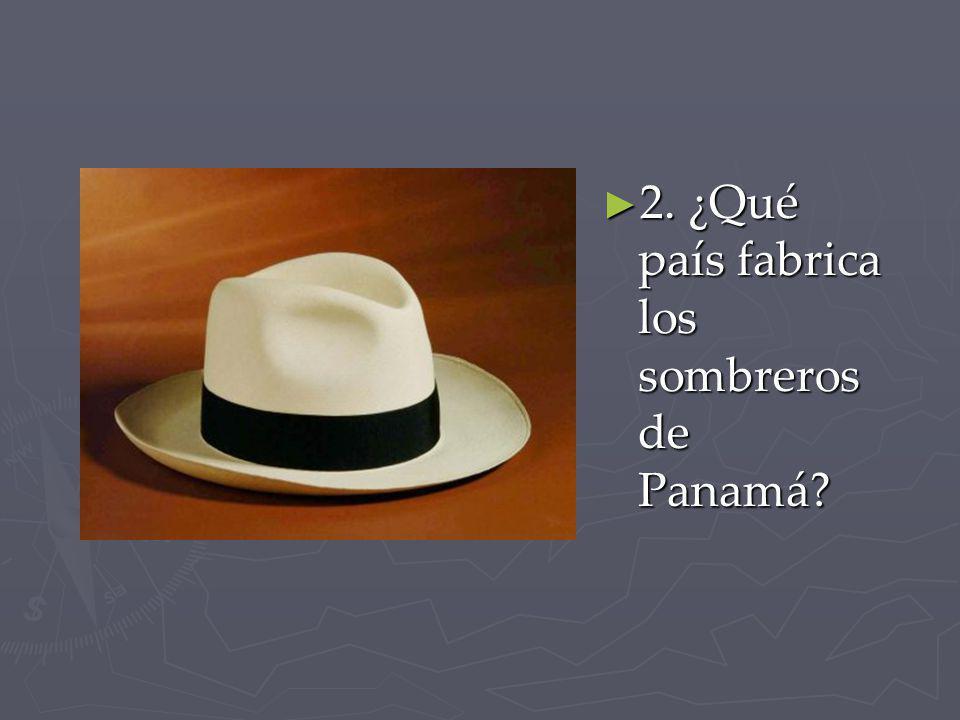 2. ¿Qué país fabrica los sombreros de Panamá? 2. ¿Qué país fabrica los sombreros de Panamá?