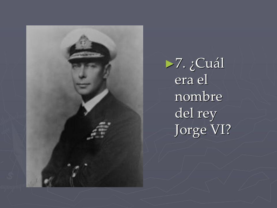 7. ¿Cuál era el nombre del rey Jorge VI? 7. ¿Cuál era el nombre del rey Jorge VI?