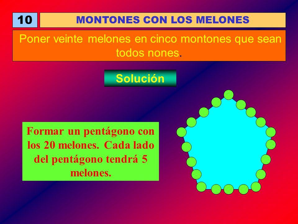 10 MONTONES CON LOS MELONES Poner veinte melones en cinco montones que sean todos nones. Solución Formar un pentágono con los 20 melones. Cada lado de