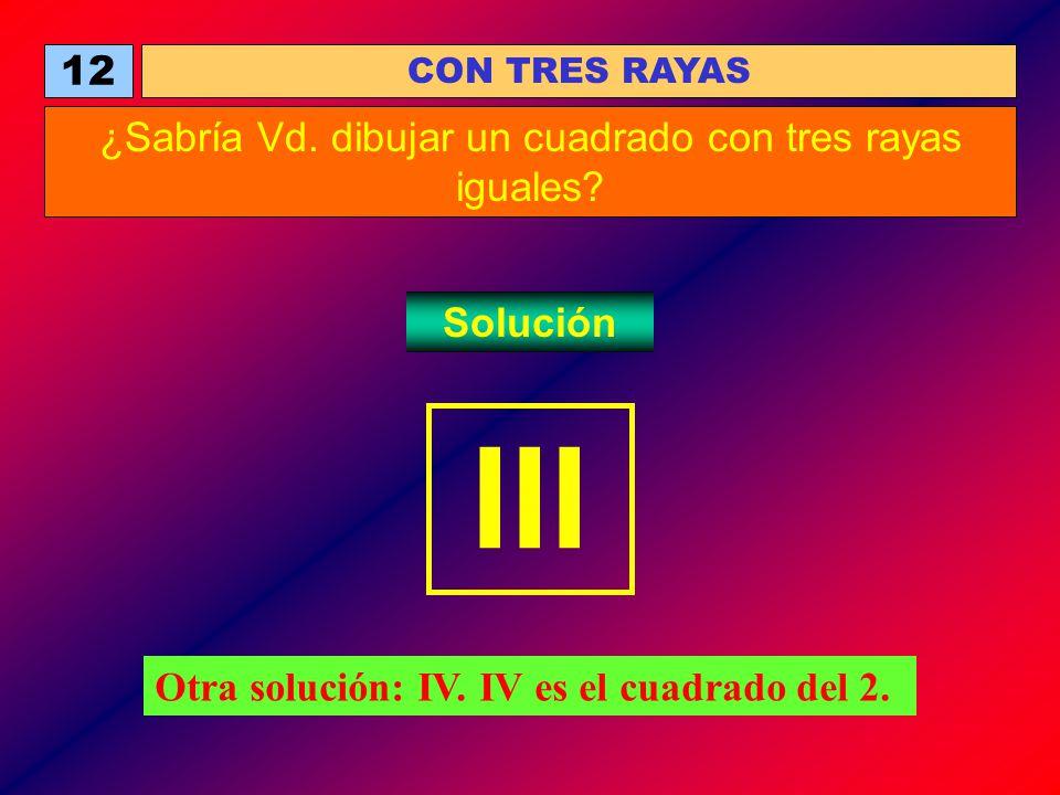 12 ¿Sabría Vd. dibujar un cuadrado con tres rayas iguales? Solución CON TRES RAYAS III Otra solución: IV. IV es el cuadrado del 2.