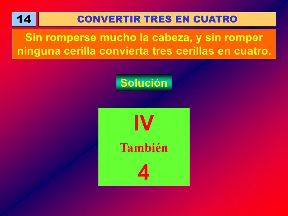14 CONVERTIR TRES EN CUATRO Sin romperse mucho la cabeza, y sin romper ninguna cerilla convierta tres cerillas en cuatro. Solución IV También 4