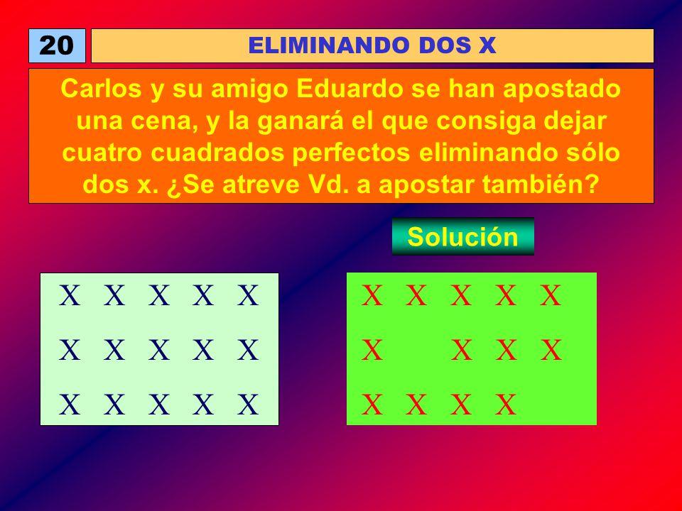 20 ELIMINANDO DOS X Carlos y su amigo Eduardo se han apostado una cena, y la ganará el que consiga dejar cuatro cuadrados perfectos eliminando sólo do