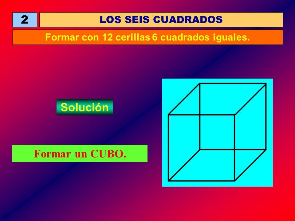 Formar un CUBO. LOS SEIS CUADRADOS 2 Formar con 12 cerillas 6 cuadrados iguales. Solución