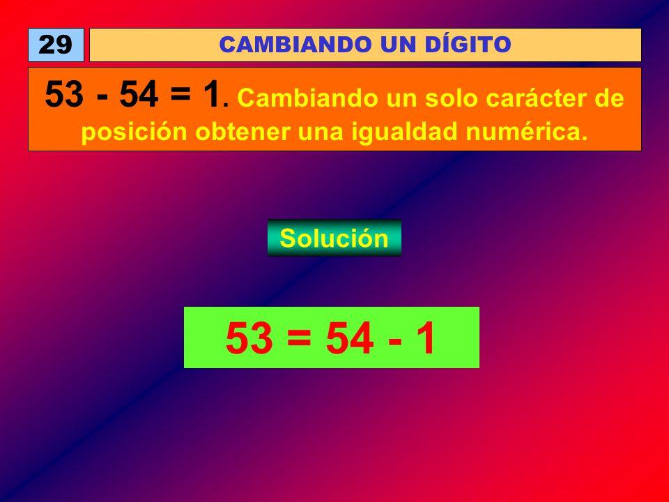 53 = 54 - 1 CAMBIANDO UN DÍGITO 29 53 - 54 = 1. Cambiando un solo carácter de posición obtener una igualdad numérica. Solución