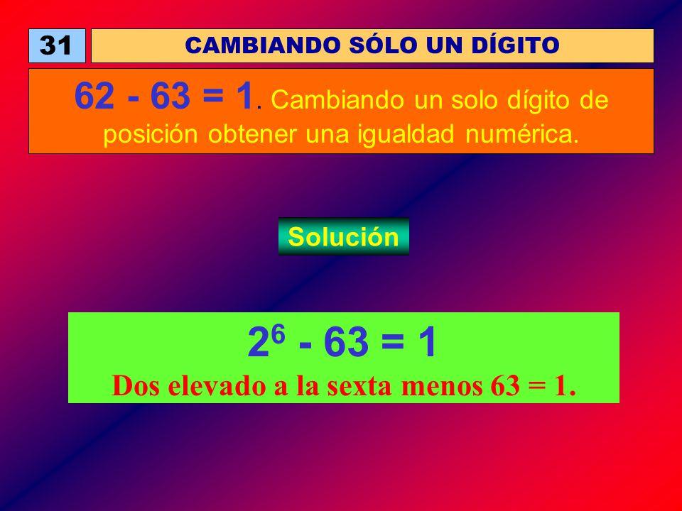 2 6 - 63 = 1 Dos elevado a la sexta menos 63 = 1. CAMBIANDO SÓLO UN DÍGITO 31 62 - 63 = 1. Cambiando un solo dígito de posición obtener una igualdad n