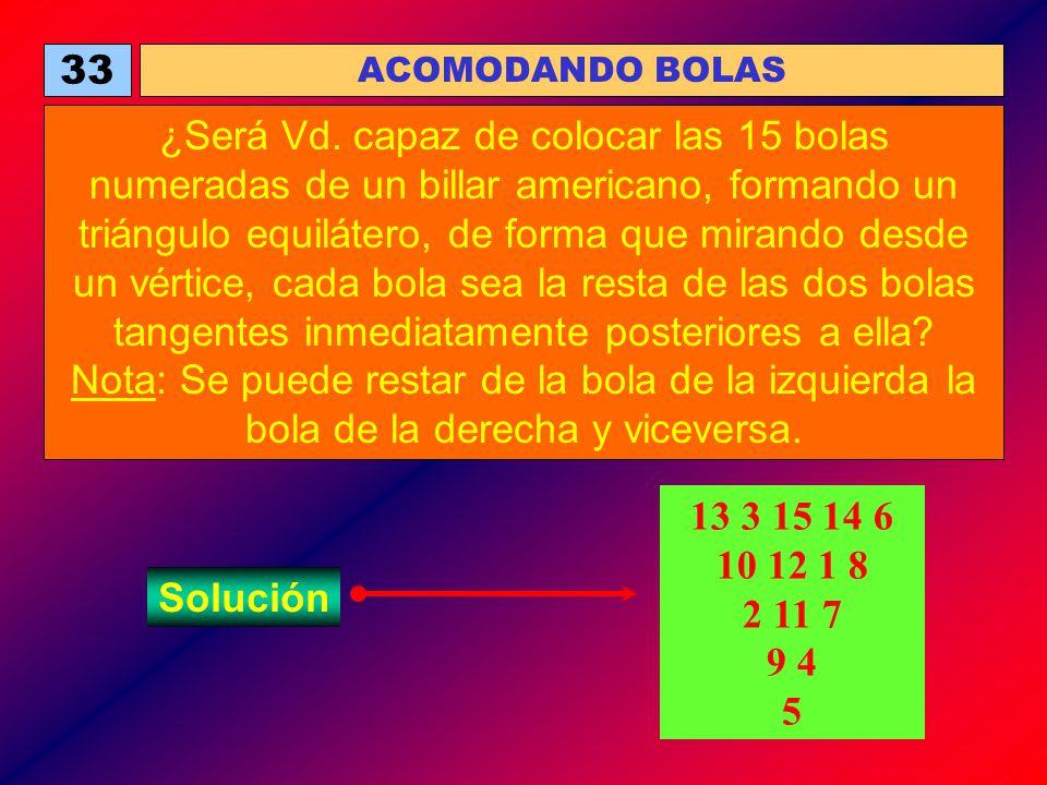 33 ACOMODANDO BOLAS ¿Será Vd. capaz de colocar las 15 bolas numeradas de un billar americano, formando un triángulo equilátero, de forma que mirando d