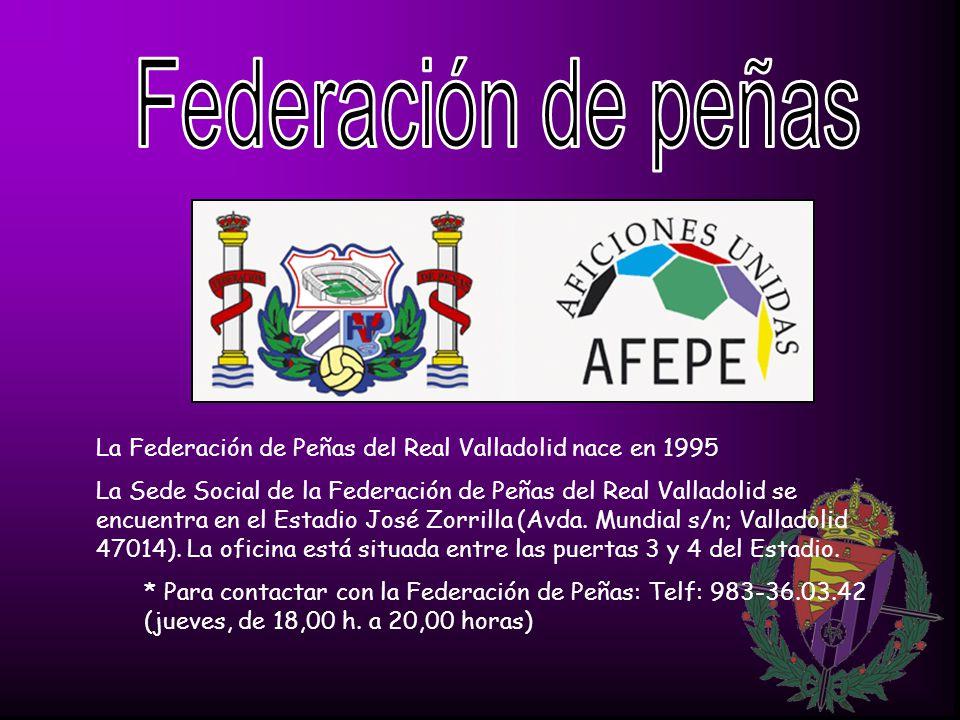 La Federación de Peñas del Real Valladolid nace en 1995 La Sede Social de la Federación de Peñas del Real Valladolid se encuentra en el Estadio José Zorrilla (Avda.