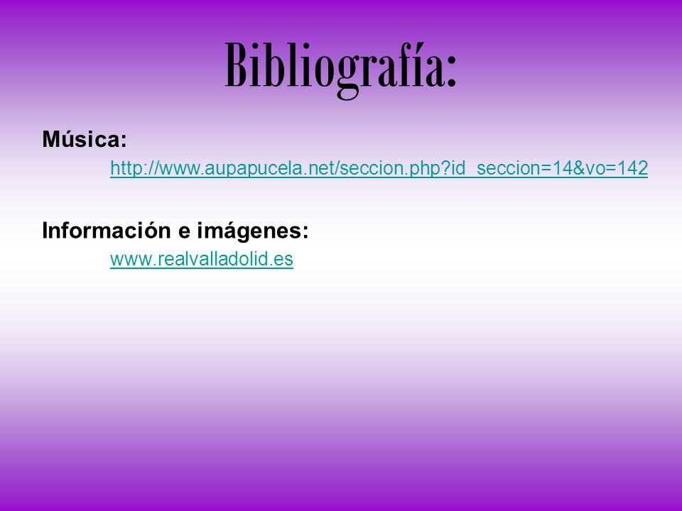 Bibliografía: Música: http://www.aupapucela.net/seccion.php?id_seccion=14&vo=142 Información e imágenes: www.realvalladolid.es
