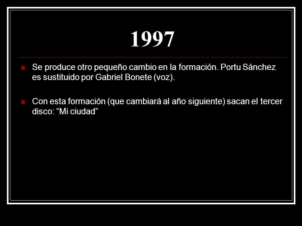 1997 Se produce otro pequeño cambio en la formación. Portu Sánchez es sustituido por Gabriel Bonete (voz). Con esta formación (que cambiará al año sig