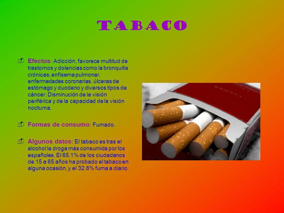 Tabaco Efectos : Adicción, favorece multitud de trastornos y dolencias como la bronquitis crónicas, enfisema pulmonar, enfermedades coronarias, úlcera
