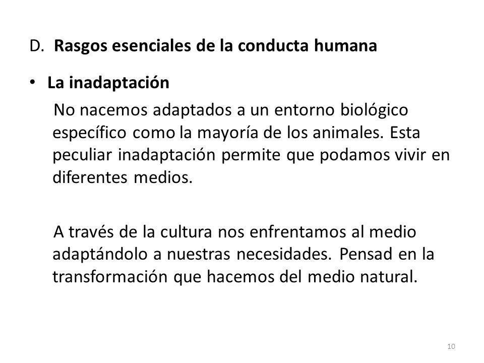 D. Rasgos esenciales de la conducta humana La inadaptación No nacemos adaptados a un entorno biológico específico como la mayoría de los animales. Est