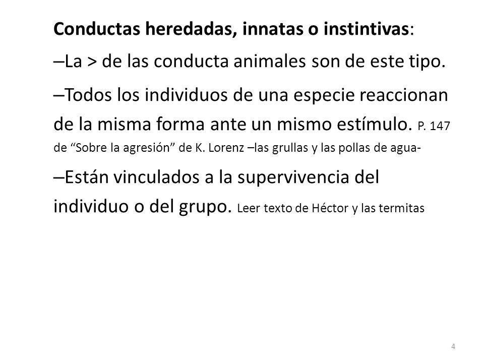Conductas heredadas, innatas o instintivas: – La > de las conducta animales son de este tipo. – Todos los individuos de una especie reaccionan de la m