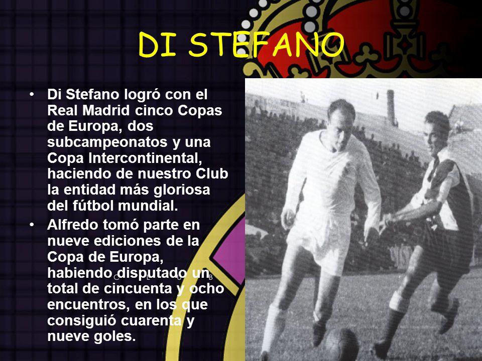 DI STEFANO Di Stefano logró con el Real Madrid cinco Copas de Europa, dos subcampeonatos y una Copa Intercontinental, haciendo de nuestro Club la enti