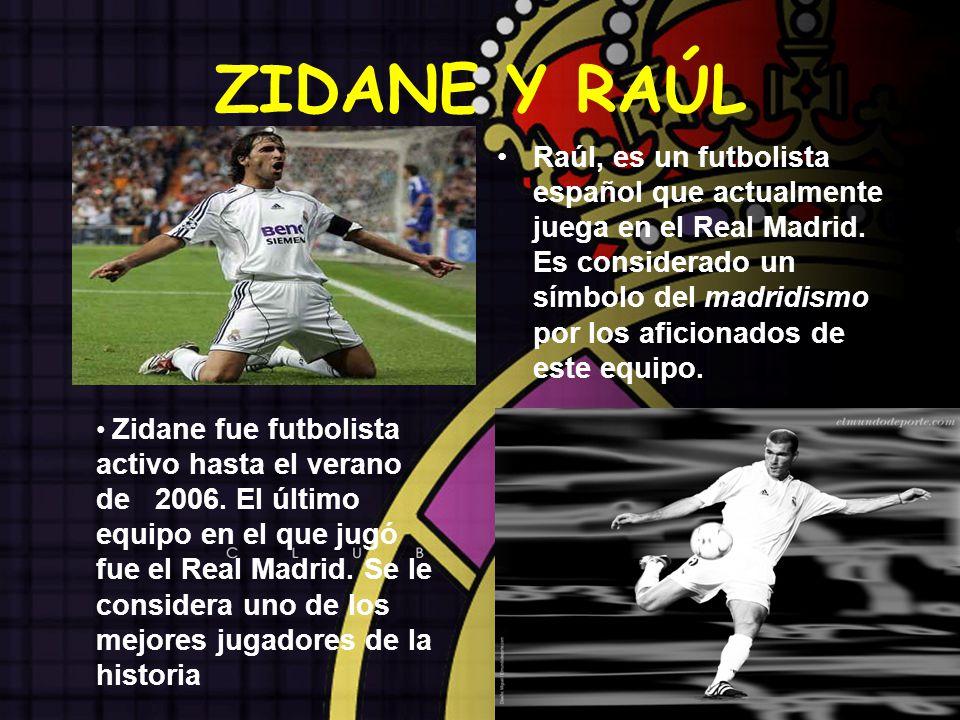 ZIDANE Y RAÚL Raúl, es un futbolista español que actualmente juega en el Real Madrid. Es considerado un símbolo del madridismo por los aficionados de