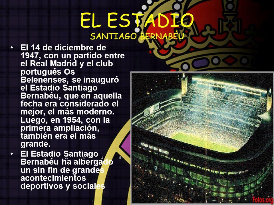 EL ESTADIO SANTIAGO BERNABÉU El 14 de diciembre de 1947, con un partido entre el Real Madrid y el club portugués Os Belenenses, se inauguró el Estadio