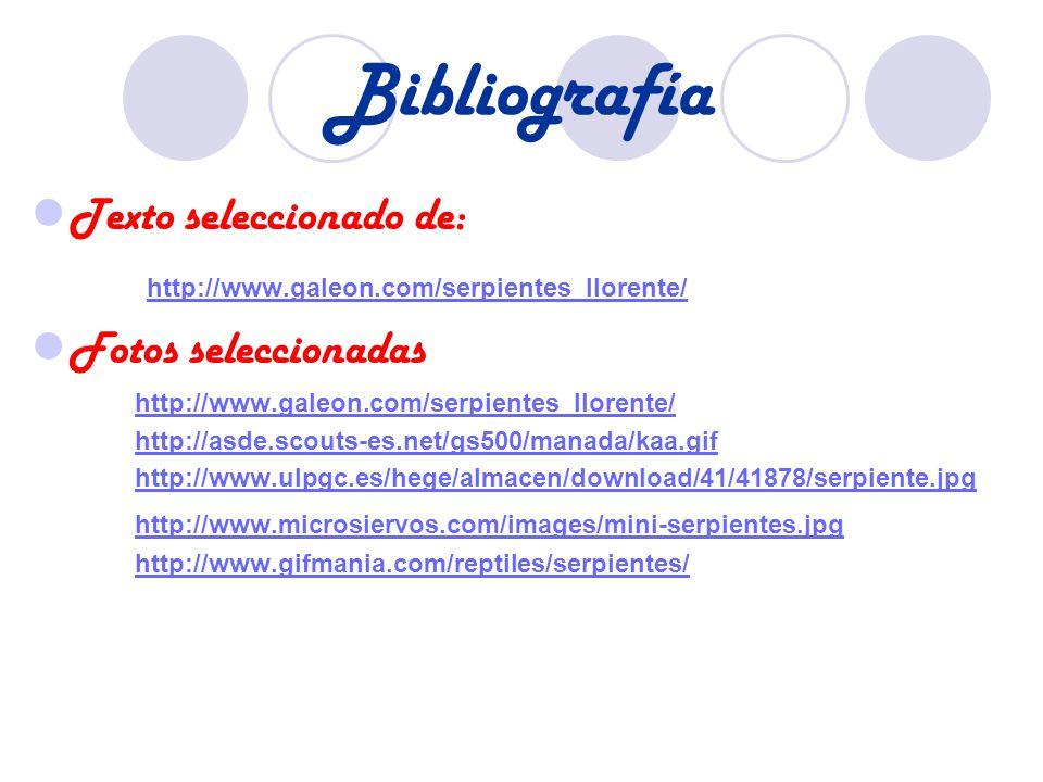 Bibliografía Texto seleccionado de: http://www.galeon.com/serpientes_llorente/ Fotos seleccionadas http://www.galeon.com/serpientes_llorente/ http://asde.scouts-es.net/gs500/manada/kaa.gif http://www.ulpgc.es/hege/almacen/download/41/41878/serpiente.jpg http://www.microsiervos.com/images/mini-serpientes.jpg http://www.gifmania.com/reptiles/serpientes/