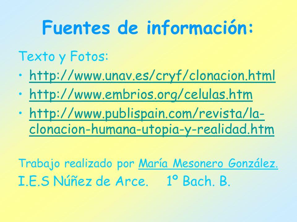 Fuentes de información: Texto y Fotos: http://www.unav.es/cryf/clonacion.html http://www.embrios.org/celulas.htm http://www.publispain.com/revista/la- clonacion-humana-utopia-y-realidad.htmhttp://www.publispain.com/revista/la- clonacion-humana-utopia-y-realidad.htm Trabajo realizado por María Mesonero González.