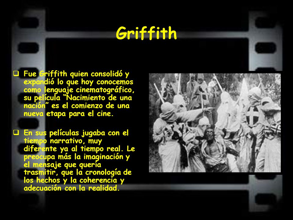 Griffith Fue Griffith quien consolidó y expandió lo que hoy conocemos como lenguaje cinematográfico, su película Nacimiento de una nación es el comien