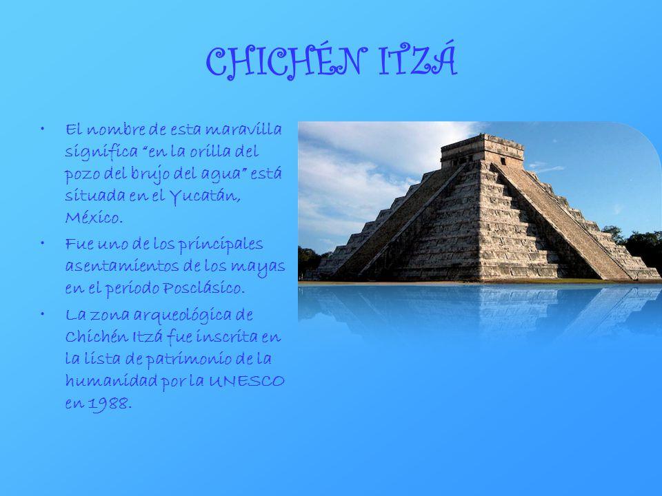 CHICHÉN ITZÁ El nombre de esta maravilla significa en la orilla del pozo del brujo del agua está situada en el Yucatán, México. Fue uno de los princip