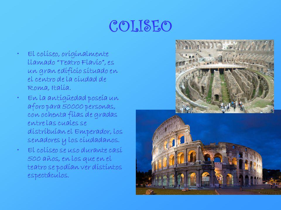 COLISEO El coliseo, originalmente llamado Teatro Flavio, es un gran edificio situado en el centro de la ciudad de Roma, Italia. En la antigüedad poseí