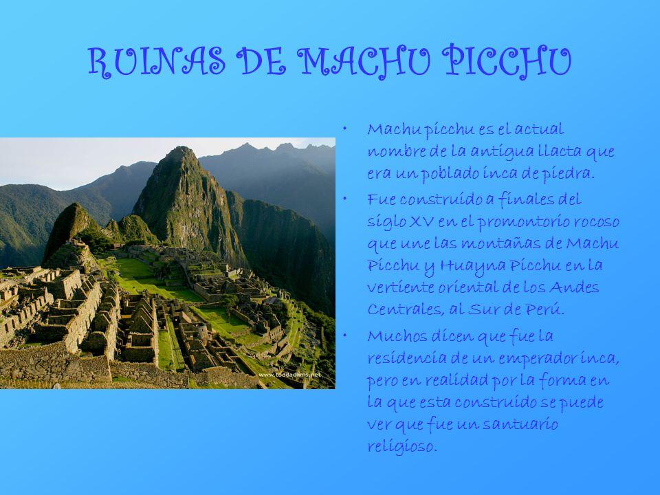 RUINAS DE MACHU PICCHU Machu picchu es el actual nombre de la antigua llacta que era un poblado inca de piedra. Fue construido a finales del siglo XV