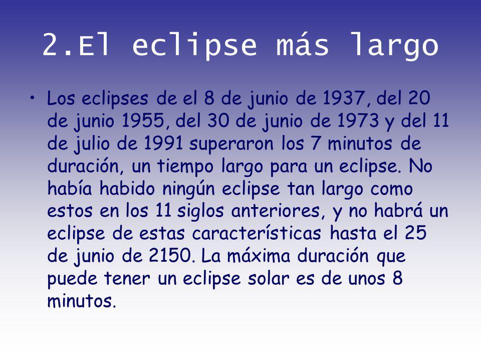 2.El eclipse más largo Los eclipses de el 8 de junio de 1937, del 20 de junio 1955, del 30 de junio de 1973 y del 11 de julio de 1991 superaron los 7
