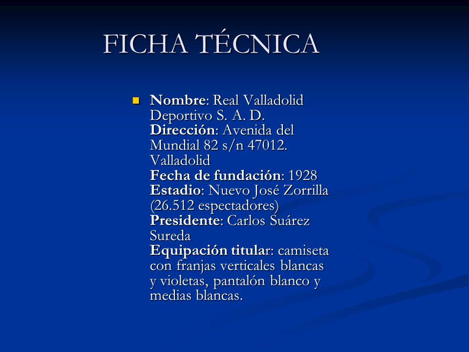 FICHA TÉCNICA Nombre: Real Valladolid Deportivo S. A. D. Dirección: Avenida del Mundial 82 s/n 47012. Valladolid Fecha de fundación: 1928 Estadio: Nue