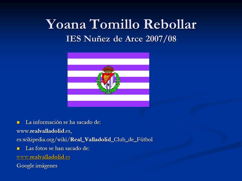Yoana Tomillo Rebollar IES Nuñez de Arce 2007/08 La información se ha sacado de: www.realvalladolid.es, es.wikipedia.org/wiki/Real_Valladolid_Club_de_