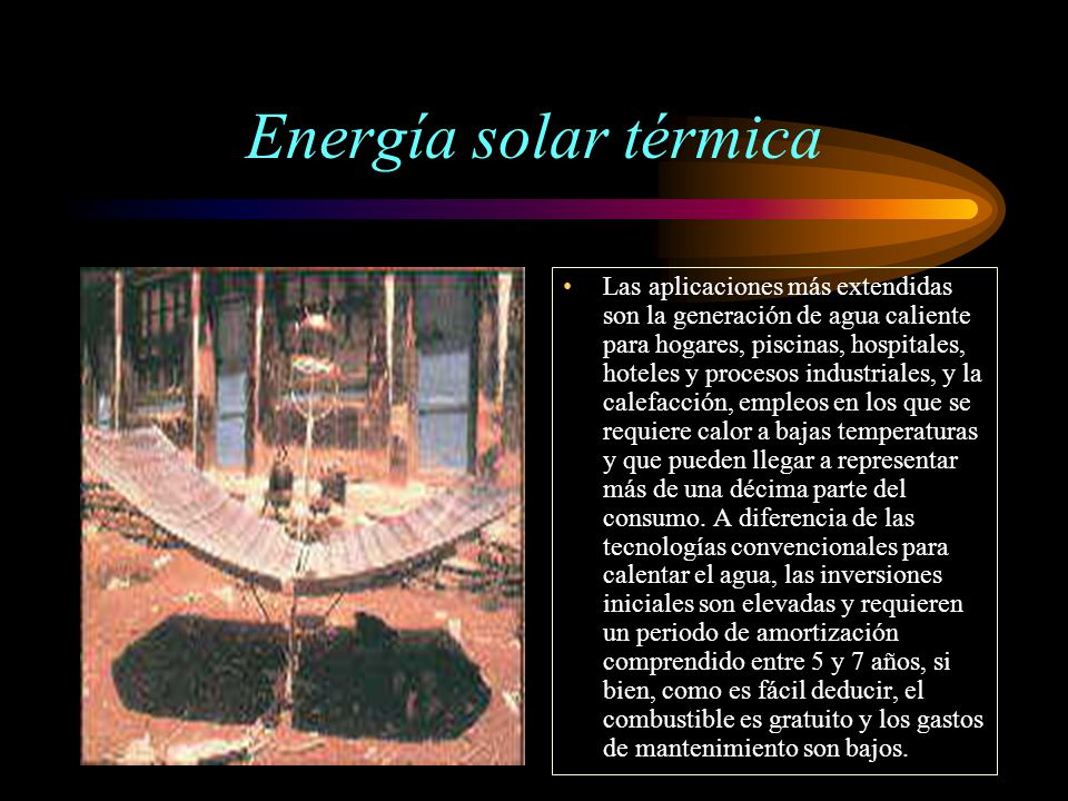 Energía solar térmica Las aplicaciones más extendidas son la generación de agua caliente para hogares, piscinas, hospitales, hoteles y procesos indust