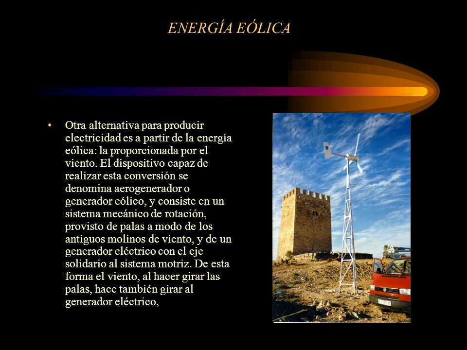 ENERGÍA EÓLICA Otra alternativa para producir electricidad es a partir de la energía eólica: la proporcionada por el viento. El dispositivo capaz de r