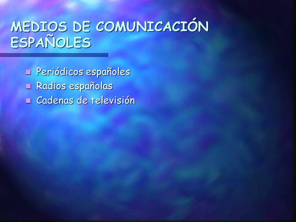 MEDIOS DE COMUNICACIÓN ESPAÑOLES Periódicos españoles Periódicos españoles Radios españolas Radios españolas Cadenas de televisión Cadenas de televisión