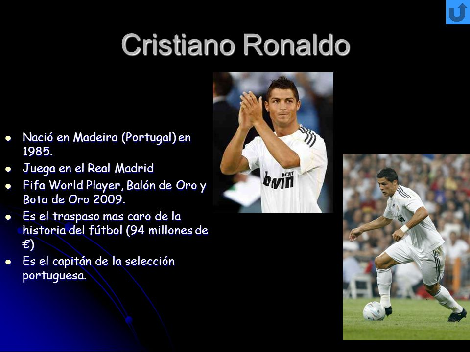 Cristiano Ronaldo Nació en Madeira (Portugal) en 1985. Nació en Madeira (Portugal) en 1985. Juega en el Real Madrid Juega en el Real Madrid Fifa World