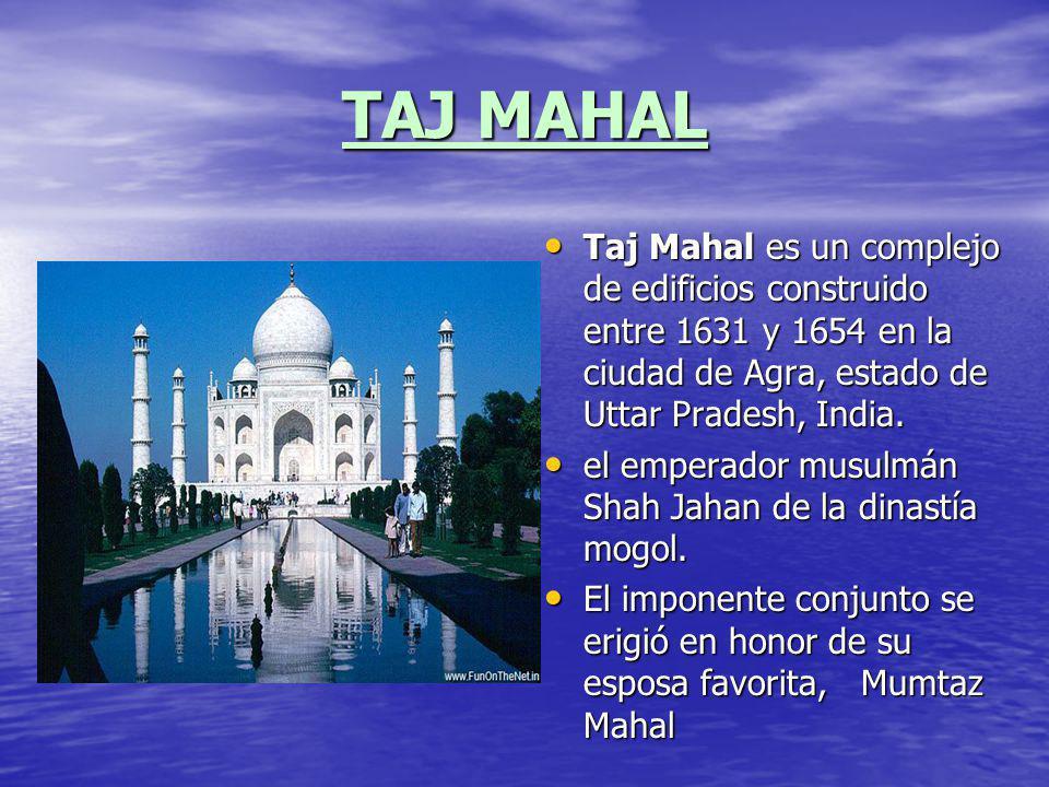 TAJ MAHAL Taj Mahal es un complejo de edificios construido entre 1631 y 1654 en la ciudad de Agra, estado de Uttar Pradesh, India. Taj Mahal es un com