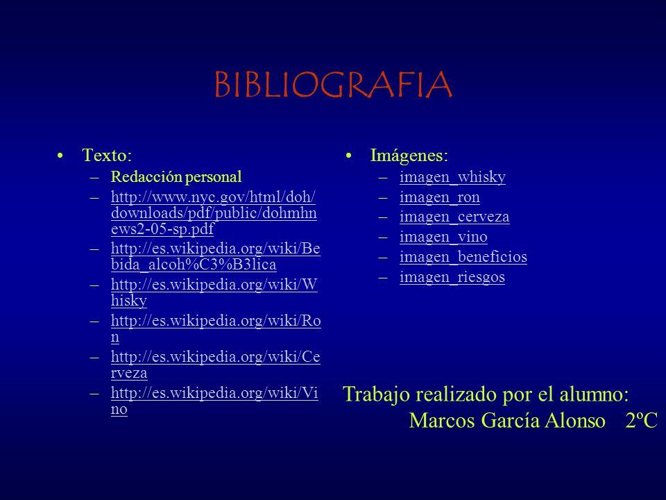 BIBLIOGRAFIA Texto: –Redacción personal –http://www.nyc.gov/html/doh/ downloads/pdf/public/dohmhn ews2-05-sp.pdfhttp://www.nyc.gov/html/doh/ downloads/pdf/public/dohmhn ews2-05-sp.pdf –http://es.wikipedia.org/wiki/Be bida_alcoh%C3%B3licahttp://es.wikipedia.org/wiki/Be bida_alcoh%C3%B3lica –http://es.wikipedia.org/wiki/W hiskyhttp://es.wikipedia.org/wiki/W hisky –http://es.wikipedia.org/wiki/Ro nhttp://es.wikipedia.org/wiki/Ro n –http://es.wikipedia.org/wiki/Ce rvezahttp://es.wikipedia.org/wiki/Ce rveza –http://es.wikipedia.org/wiki/Vi nohttp://es.wikipedia.org/wiki/Vi no Imágenes: –imagen_whiskyimagen_whisky –imagen_ronimagen_ron –imagen_cervezaimagen_cerveza –imagen_vinoimagen_vino –imagen_beneficiosimagen_beneficios –imagen_riesgosimagen_riesgos Trabajo realizado por el alumno: Marcos García Alonso 2ºC